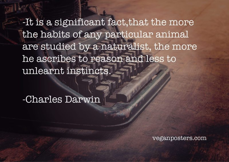 It is a significant fact,that the more the habits of any particular animal are studied by a naturalist, the more he ascribes to reason and less to unlearnt instincts.