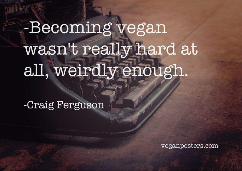 Becoming vegan wasn't really hard at all, weirdly enough.