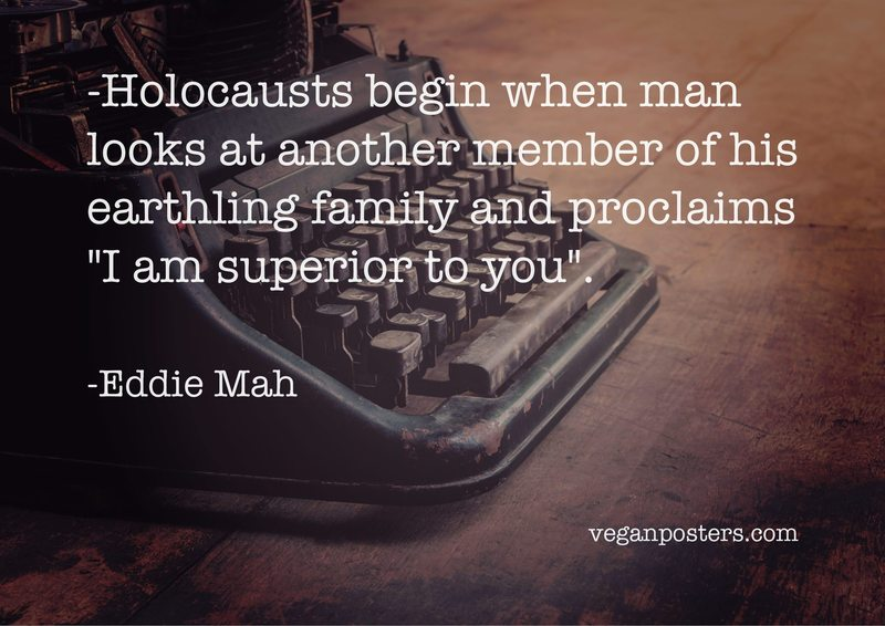 """Holocausts begin when man looks at another member of his earthling family and proclaims """"I am superior to you""""."""