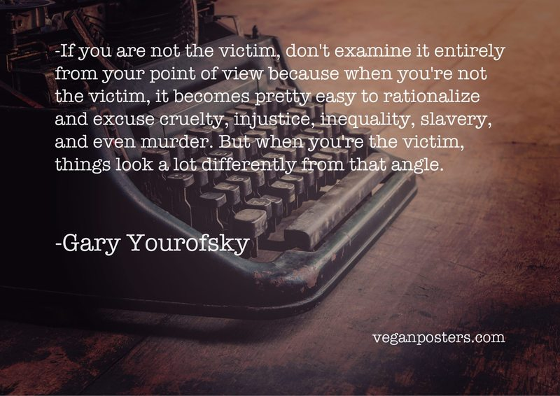 If you are not the victim, don't examine it entirely from your point of view because when you're not the victim, it becomes pretty easy to rationalize and excuse cruelty, injustice, inequality, slavery, and even murder. But when you're the victim, things look a lot differently from that angle.