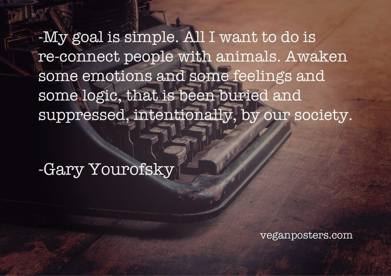 My goal is simple. All I want to do is re-connect people with animals. Awaken some emotions and some feelings and some logic, that is been buried and suppressed, intentionally, by our society.