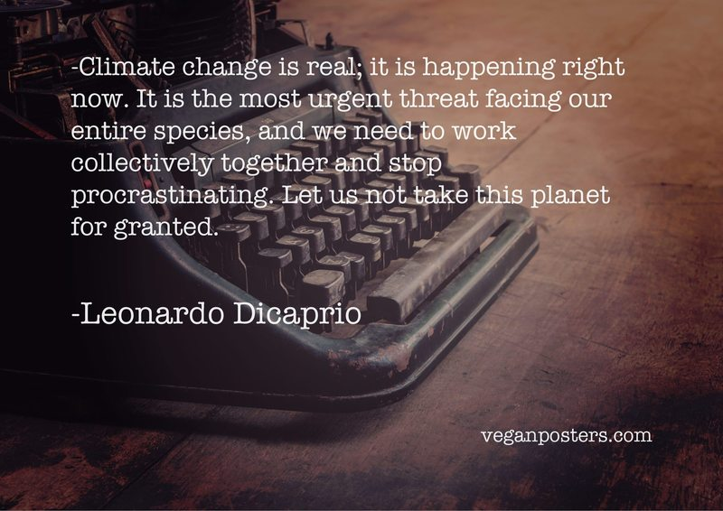 Climate change is real; it is happening right now. It is the most urgent threat facing our entire species, and we need to work collectively together and stop procrastinating. Let us not take this planet for granted.