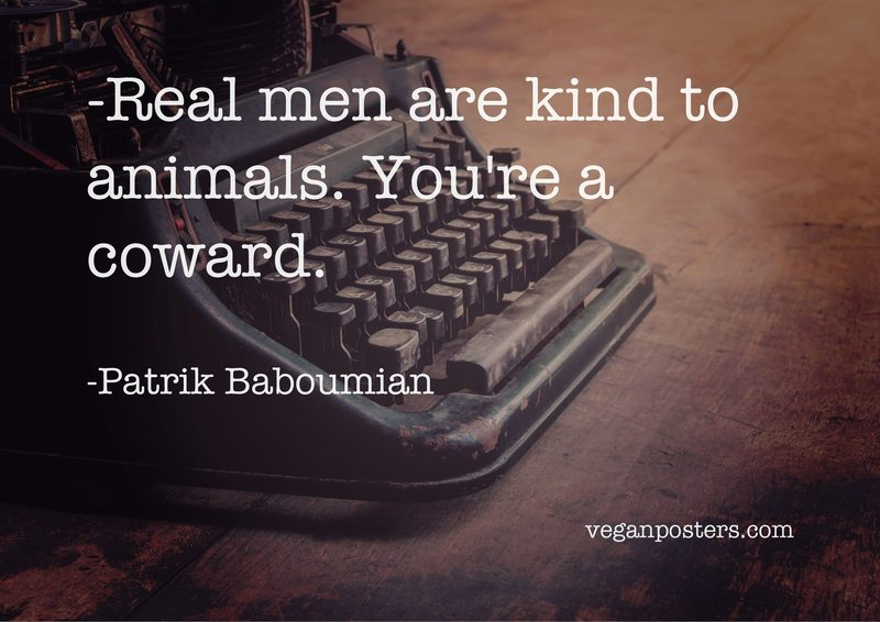 Real men are kind to animals. You're a coward.