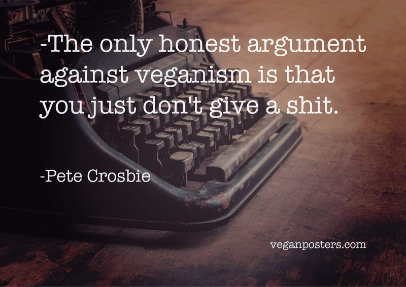 The only honest argument against veganism is that you just don't give a shit.