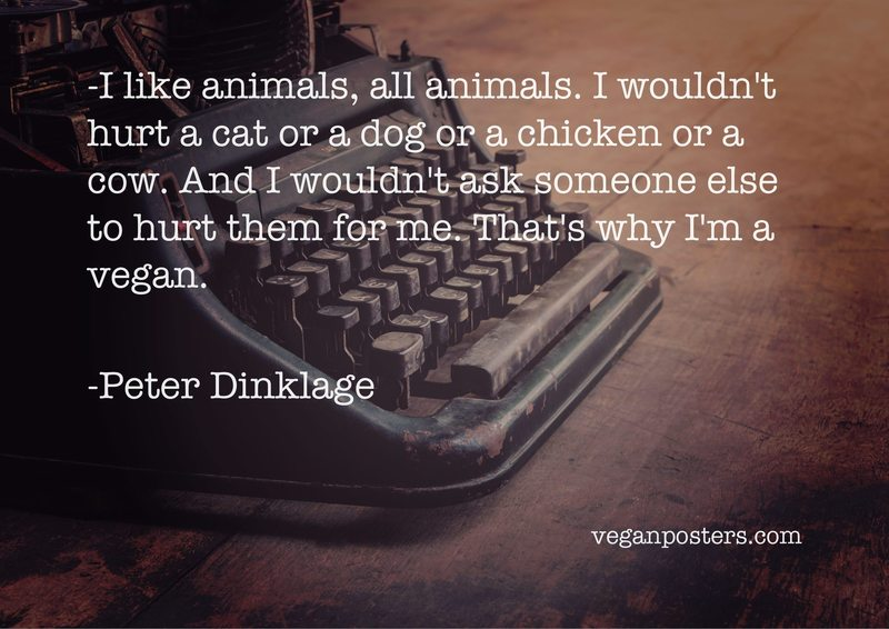 I like animals, all animals. I wouldn't hurt a cat or a dog or a chicken or a cow. And I wouldn't ask someone else to hurt them for me. That's why I'm a vegan.