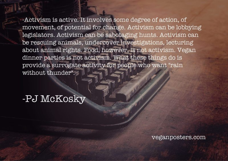 """Activism is active. It involves some degree of action, of movement, of potential for change. Activism can be lobbying legislators. Activism can be sabotaging hunts. Activism can be rescuing animals, undercover investigations, lecturing about animal rights. Food, however, is not activism. Vegan dinner parties is not activism. What these things do is provide a surrogate activity for people who want """"rain without thunder""""."""