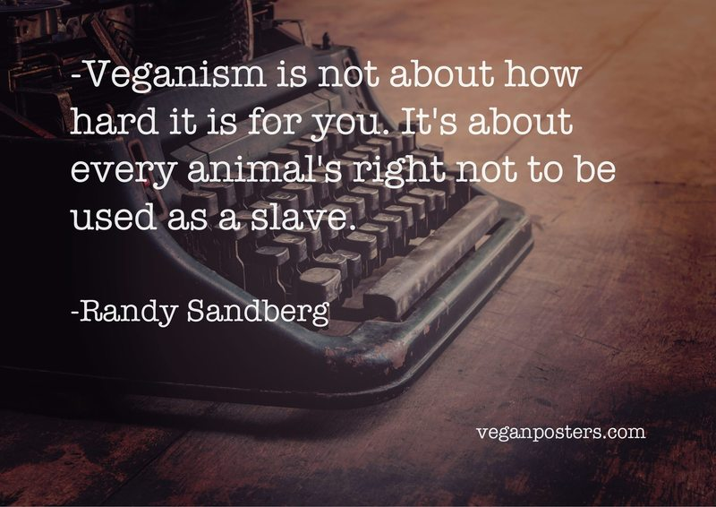 Veganism is not about how hard it is for you. It's about every animal's right not to be used as a slave.