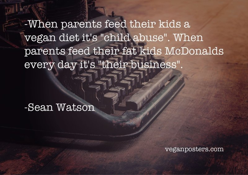 """When parents feed their kids a vegan diet it's """"child abuse"""". When parents feed their fat kids McDonalds every day it's """"their business""""."""