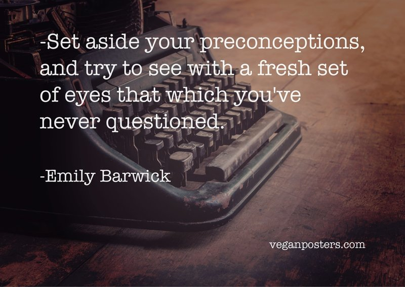 Set aside your preconceptions, and try to see with a fresh set of eyes that which you've never questioned.