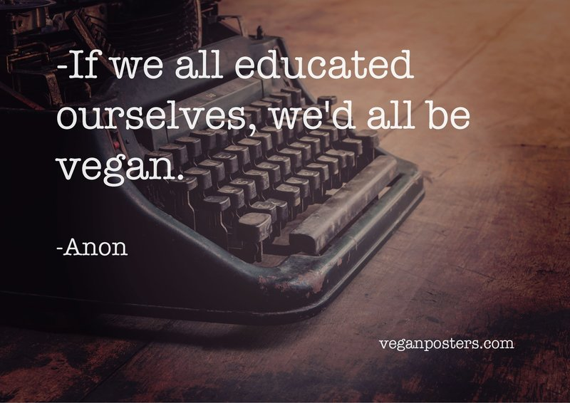 If we all educated ourselves, we'd all be vegan.
