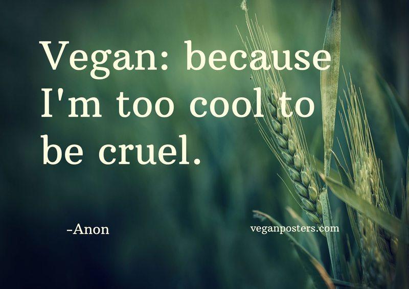 Vegan: because I'm too cool to be cruel.
