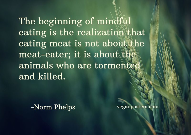 The beginning of mindful eating is the realization that eating meat is not about the meat-eater; it is about the animals who are tormented and killed.