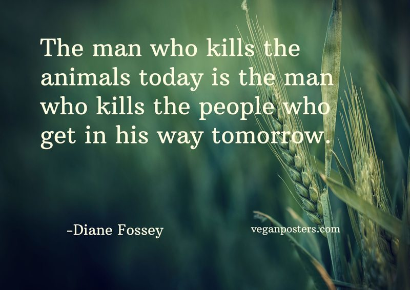 The man who kills the animals today is the man who kills the people who get in his way tomorrow.