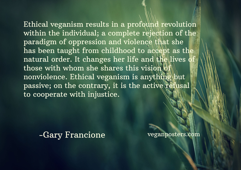 Ethical veganism results in a profound revolution within the individual; a complete rejection of the paradigm of oppression and violence that she has been taught from childhood to accept as the natural order. It changes her life and the lives of those with whom she shares this vision of nonviolence. Ethical veganism is anything but passive; on the contrary, it is the active refusal to cooperate with injustice.