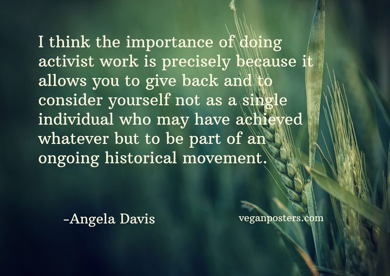 I think the importance of doing activist work is precisely because it allows you to give back and to consider yourself not as a single individual who may have achieved whatever but to be part of an ongoing historical movement.