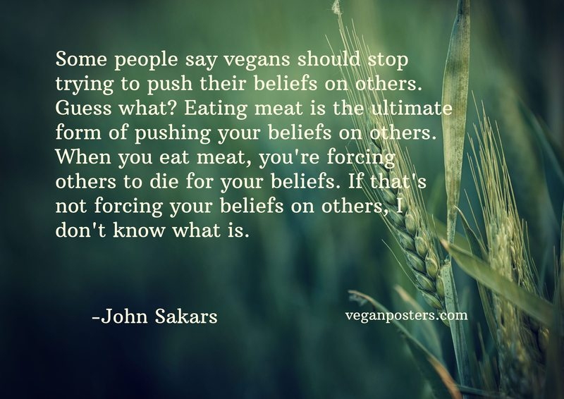 Some people say vegans should stop trying to push their beliefs on others. Guess what? Eating meat is the ultimate form of pushing your beliefs on others. When you eat meat, you're forcing others to die for your beliefs. If that's not forcing your beliefs on others, I don't know what is.
