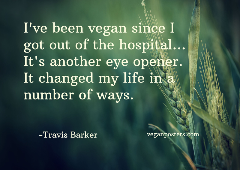 I've been vegan since I got out of the hospital... It's another eye opener. It changed my life in a number of ways.
