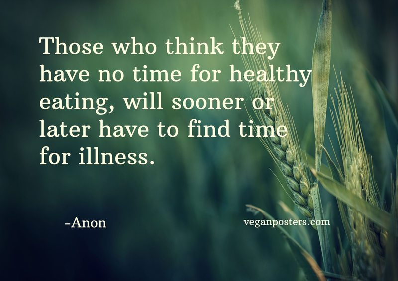 Those who think they have no time for healthy eating, will sooner or later have to find time for illness.