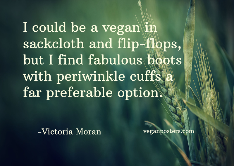I could be a vegan in sackcloth and flip-flops, but I find fabulous boots with periwinkle cuffs a far preferable option.