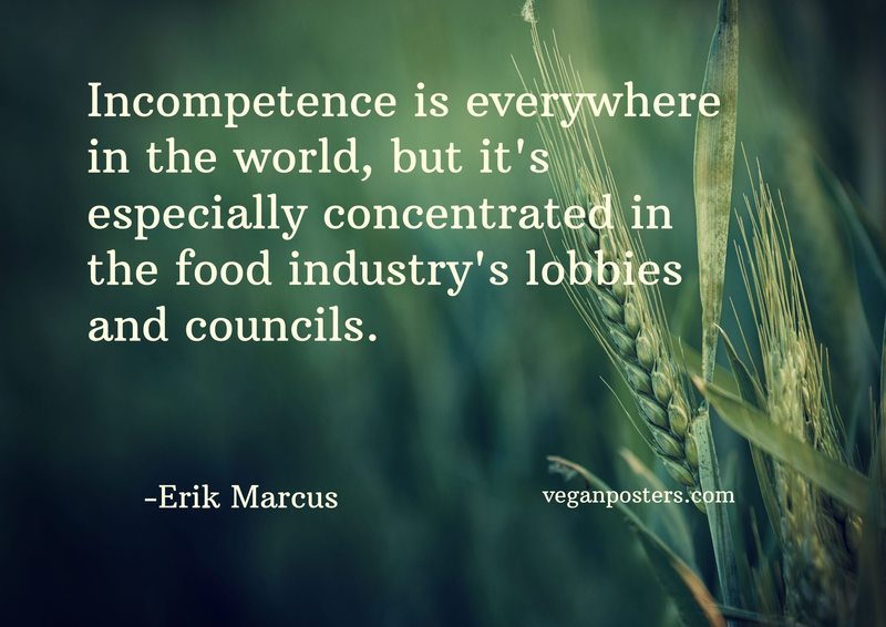 Incompetence is everywhere in the world, but it's especially concentrated in the food industry's lobbies and councils.