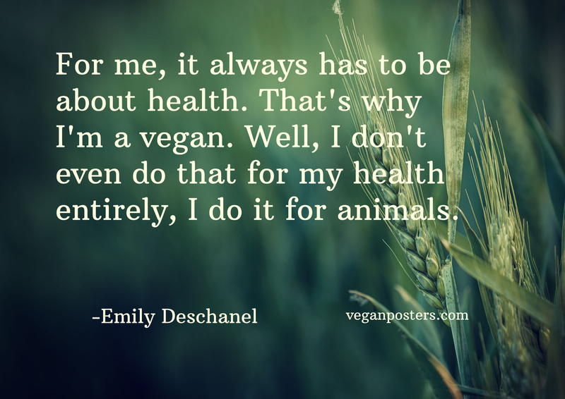For me, it always has to be about health. That's why I'm a vegan. Well, I don't even do that for my health entirely, I do it for animals.
