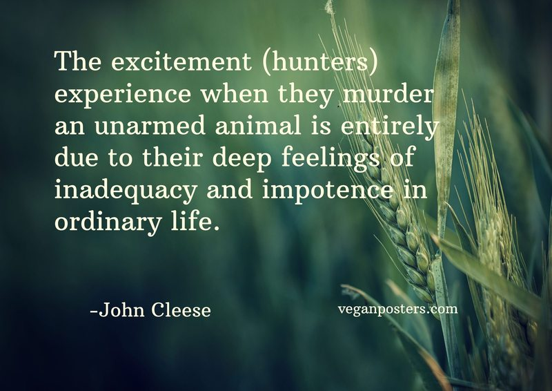 The excitement (hunters) experience when they murder an unarmed animal is entirely due to their deep feelings of inadequacy and impotence in ordinary life.