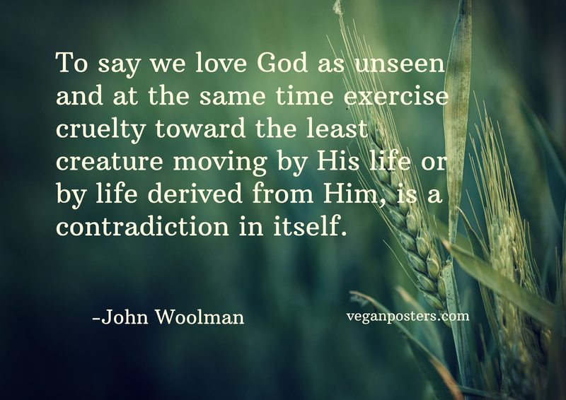 To say we love God as unseen and at the same time exercise cruelty toward the least creature moving by His life or by life derived from Him, is a contradiction in itself.