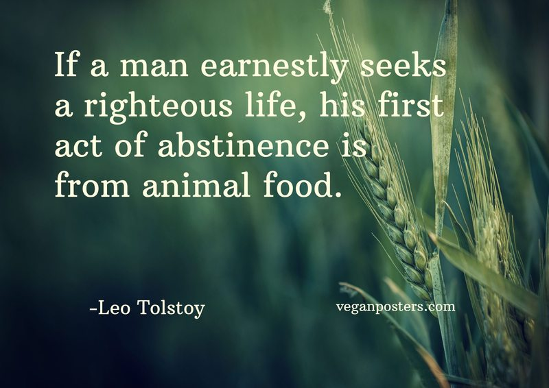 If a man earnestly seeks a righteous life, his first act of abstinence is from animal food.