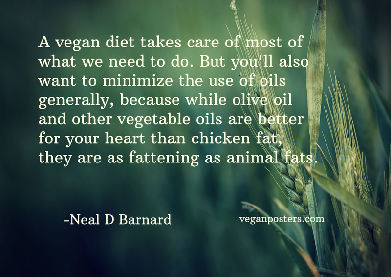 A vegan diet takes care of most of what we need to do. But you'll also want to minimize the use of oils generally, because while olive oil and other vegetable oils are better for your heart than chicken fat, they are as fattening as animal fats.
