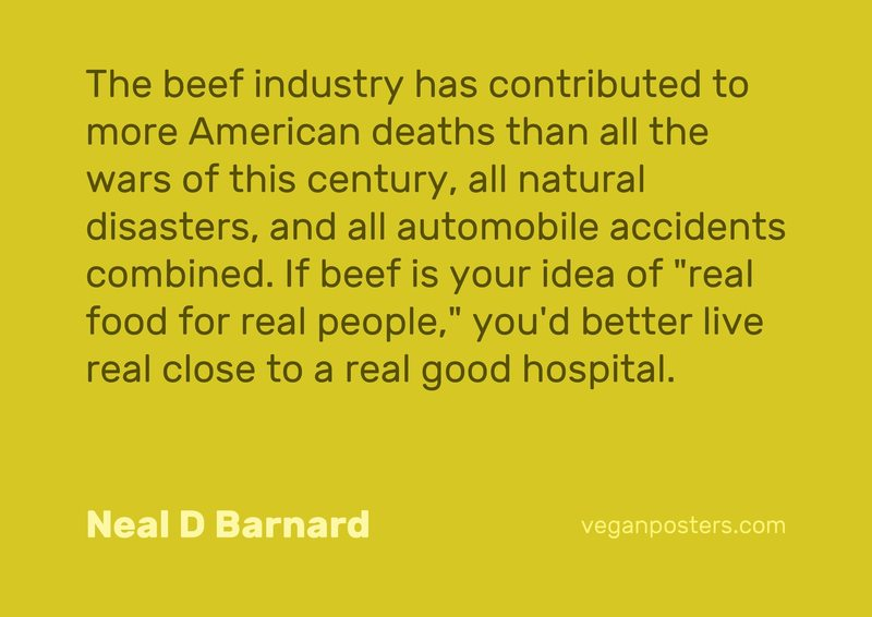 """The beef industry has contributed to more American deaths than all the wars of this century, all natural disasters, and all automobile accidents combined. If beef is your idea of """"real food for real people,"""" you'd better live real close to a real good hospital."""