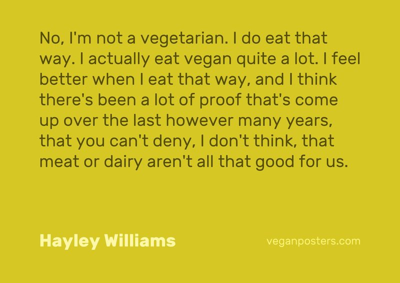 No, I'm not a vegetarian. I do eat that way. I actually eat vegan quite a lot. I feel better when I eat that way, and I think there's been a lot of proof that's come up over the last however many years, that you can't deny, I don't think, that meat or dairy aren't all that good for us.