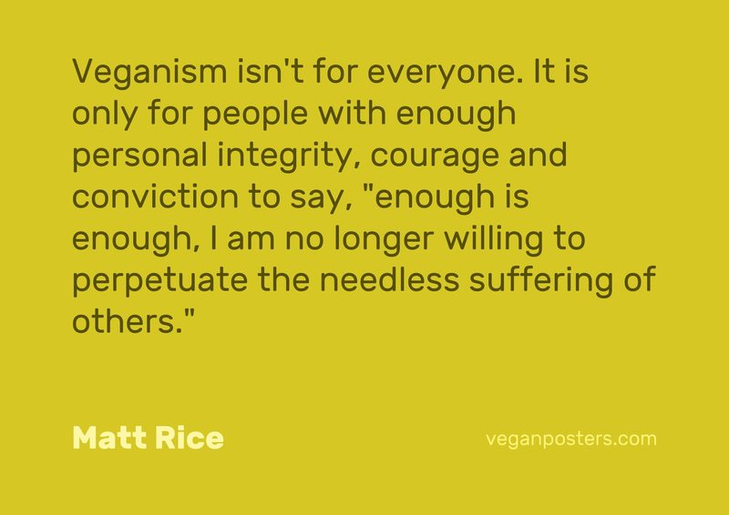"Veganism isn't for everyone. It is only for people with enough personal integrity, courage and conviction to say, ""enough is enough, I am no longer willing to perpetuate the needless suffering of others."""