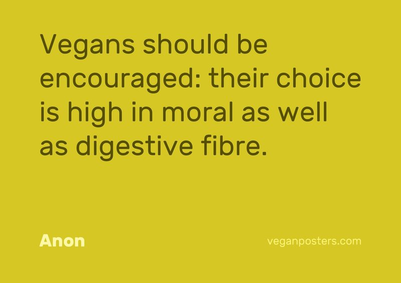 Vegans should be encouraged: their choice is high in moral as well as digestive fibre.