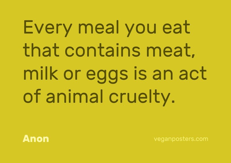 Every meal you eat that contains meat, milk or eggs is an act of animal cruelty.