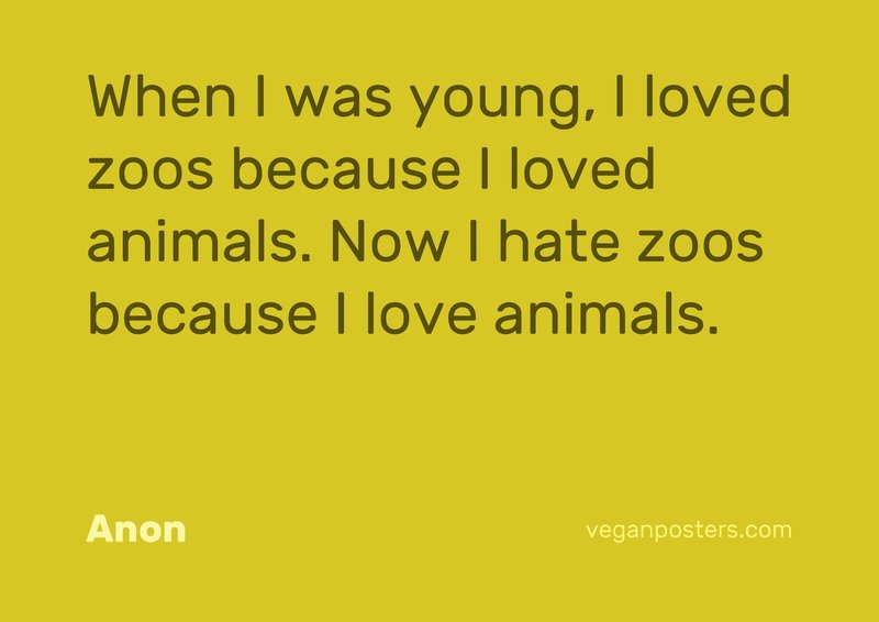 When I was young, I loved zoos because I loved animals. Now I hate zoos because I love animals.