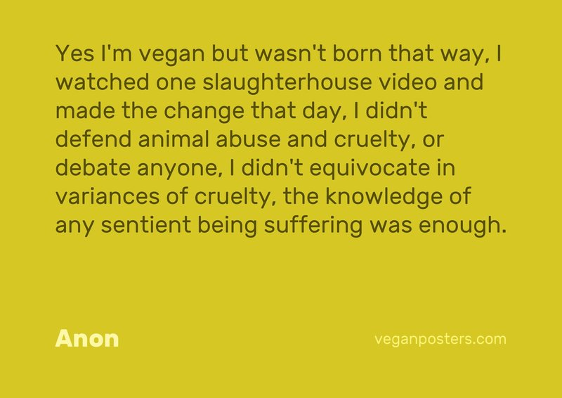 Yes I'm vegan but wasn't born that way, I watched one slaughterhouse video and made the change that day, I didn't defend animal abuse and cruelty, or debate anyone, I didn't equivocate in variances of cruelty, the knowledge of any sentient being suffering was enough.