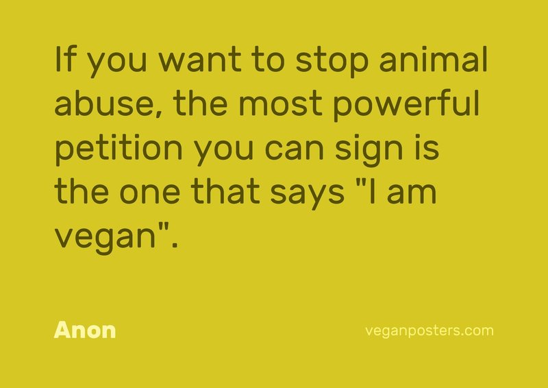 "If you want to stop animal abuse, the most powerful petition you can sign is the one that says ""I am vegan""."