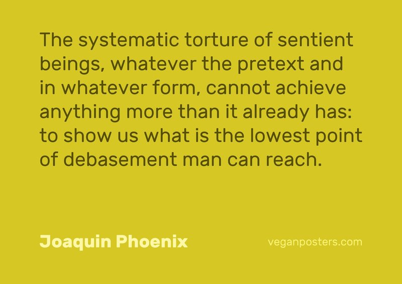The systematic torture of sentient beings, whatever the pretext and in whatever form, cannot achieve anything more than it already has: to show us what is the lowest point of debasement man can reach.