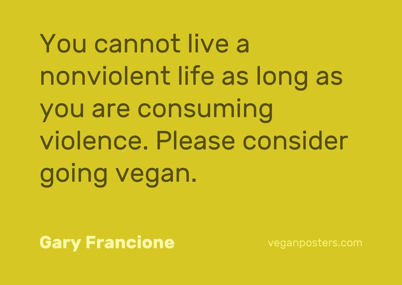 You cannot live a nonviolent life as long as you are consuming violence. Please consider going vegan.