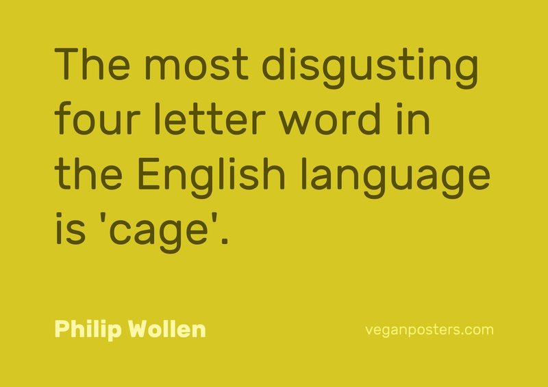 The most disgusting four letter word in the English language is 'cage'.