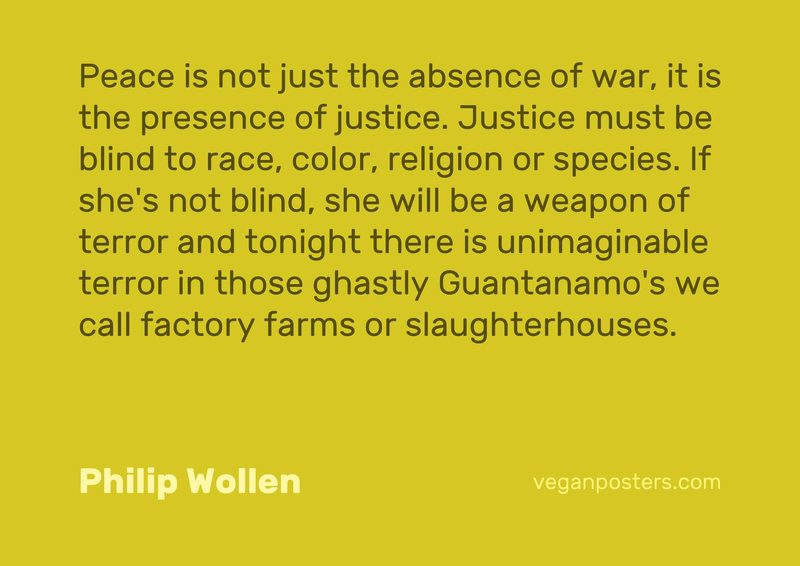 Peace is not just the absence of war, it is the presence of justice. Justice must be blind to race, color, religion or species. If she's not blind, she will be a weapon of terror and tonight there is unimaginable terror in those ghastly Guantanamo's we call factory farms or slaughterhouses.