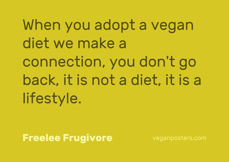 When you adopt a vegan diet we make a connection, you don't go back, it is not a diet, it is a lifestyle.