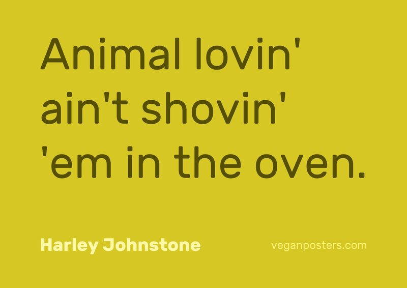 Animal lovin' ain't shovin' 'em in the oven.