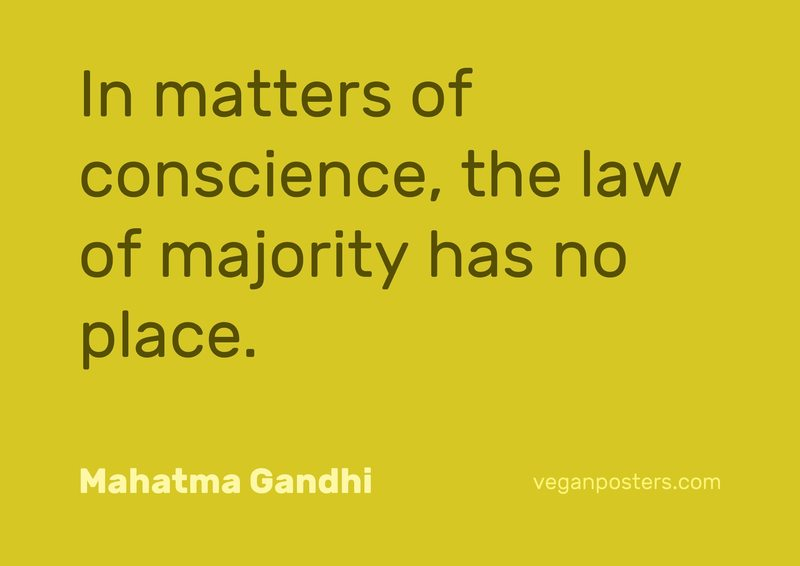 In matters of conscience, the law of majority has no place.