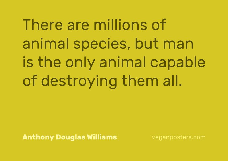 There are millions of animal species, but man is the only animal capable of destroying them all.