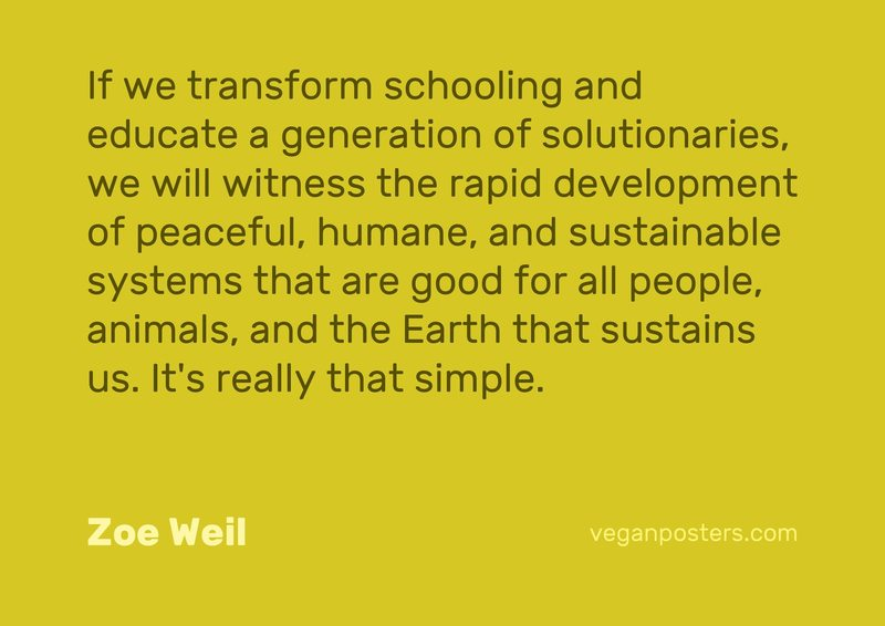 If we transform schooling and educate a generation of solutionaries, we will witness the rapid development of peaceful, humane, and sustainable systems that are good for all people, animals, and the Earth that sustains us. It's really that simple.