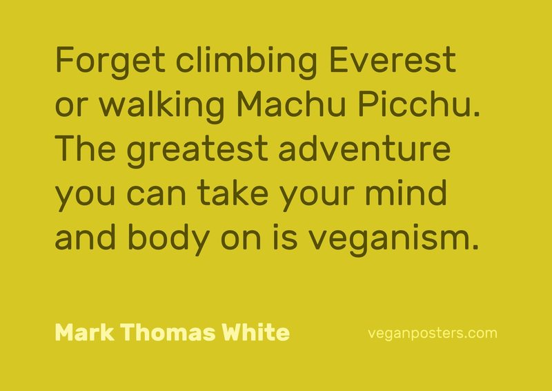 Forget climbing Everest or walking Machu Picchu. The greatest adventure you can take your mind and body on is veganism.