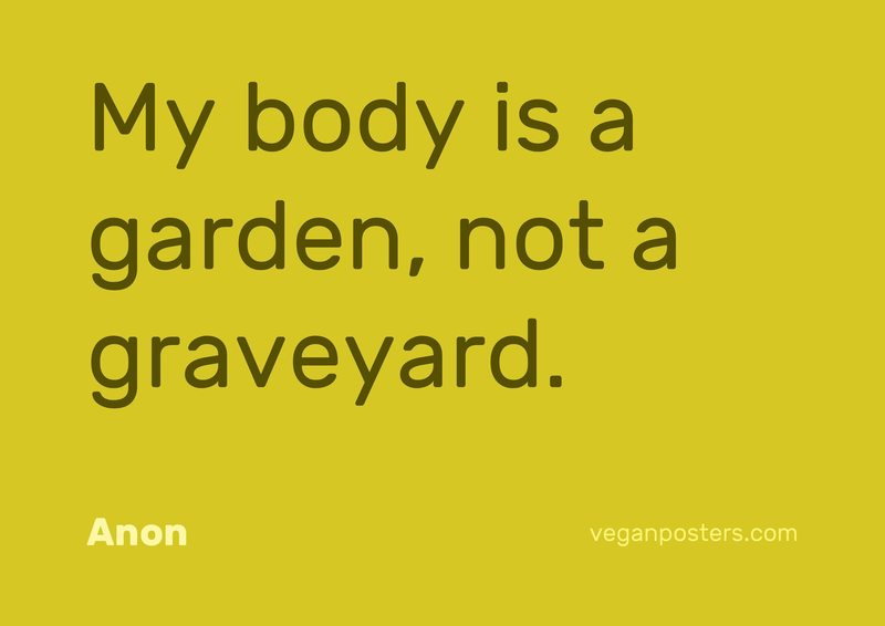 My body is a garden, not a graveyard.