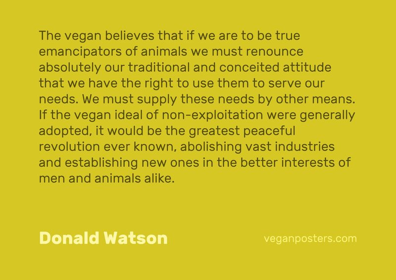 The vegan believes that if we are to be true emancipators of animals we must renounce absolutely our traditional and conceited attitude that we have the right to use them to serve our needs. We must supply these needs by other means. If the vegan ideal of non-exploitation were generally adopted, it would be the greatest peaceful revolution ever known, abolishing vast industries and establishing new ones in the better interests of men and animals alike.
