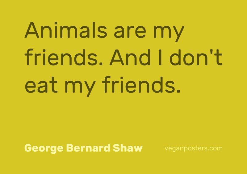 Animals are my friends. And I don't eat my friends.